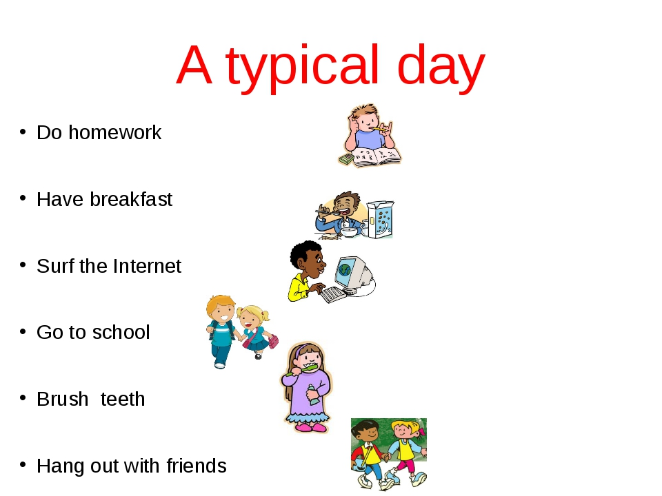 A typical day Do homework Have breakfast Surf the Internet Go to school Brush...