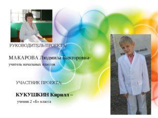 РУКОВОДИТЕЛЬ ПРОЕКТА: МАКАРОВА Людмила Викторовна- учитель начальных классов