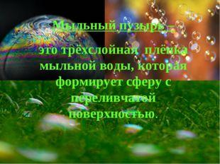 Мыльный пузырь – это трёхслойная плёнка мыльной воды, которая формирует сферу