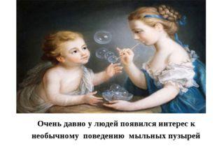 Очень давно у людей появился интерес к необычному поведению мыльных пузырей
