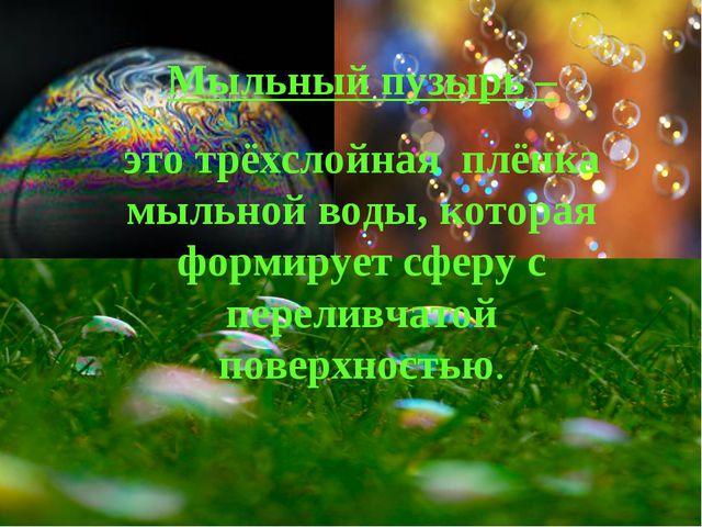 Мыльный пузырь – это трёхслойная плёнка мыльной воды, которая формирует сферу...