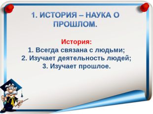 История: 1. Всегда связана с людьми; 2. Изучает деятельность людей; 3. Изуча