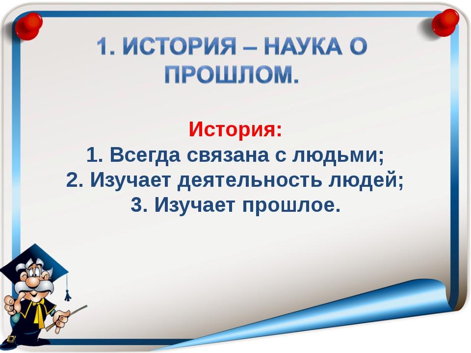 История: 1. Всегда связана с людьми; 2. Изучает деятельность людей; 3. Изуча...