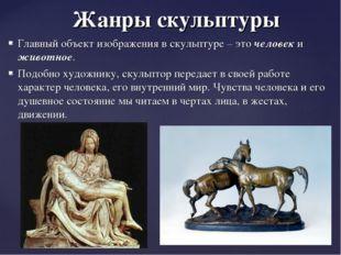 Жанры скульптуры Главный объект изображения в скульптуре – это человек и живо