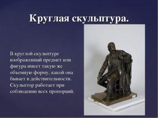Круглая скульптура. В круглой скульптуре изображенный предмет или фигура имее