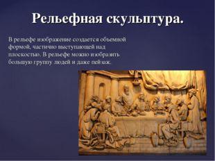 Рельефная скульптура. В рельефе изображение создается объемной формой, частич