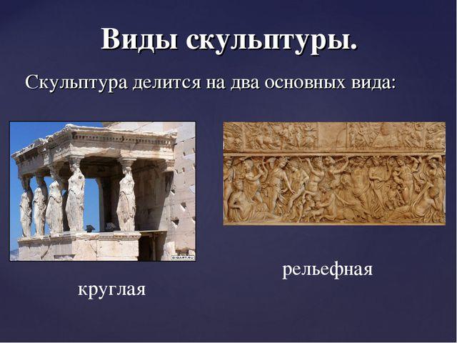 Виды скульптуры. Скульптура делится на два основных вида: круглая рельефная