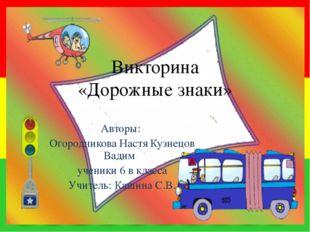 Викторина «Дорожные знаки» Авторы: Огородникова Настя Кузнецов Вадим ученики