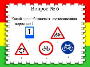 Вопрос № 6 Какой знак обозначает «велосипедная дорожка»? 1 2 3 4 5