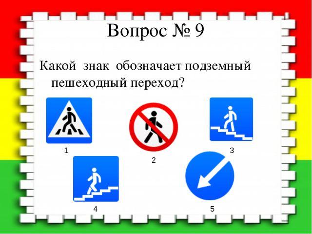 Вопрос № 9 Какой знак обозначает подземный пешеходный переход? 1 2 3 4 5