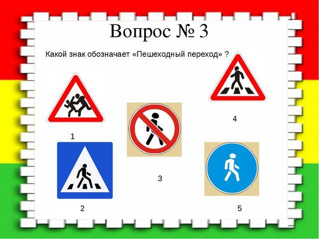 Вопрос № 3 Какой знак обозначает «Пешеходный переход» ? 1 2 3 4 5