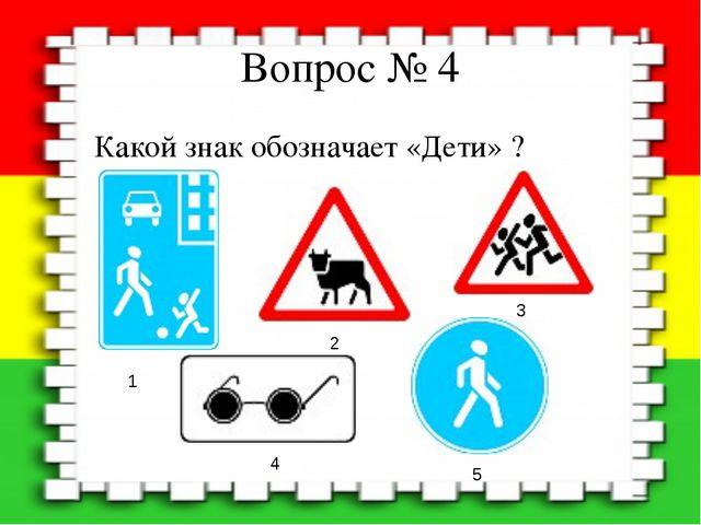 Вопрос № 4 Какой знак обозначает «Дети» ? 1 2 3 4 5
