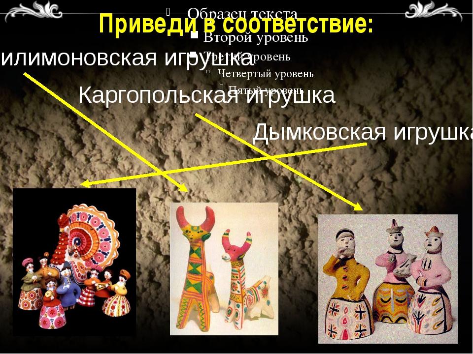 Приведи в соответствие: Филимоновская игрушка Каргопольская игрушка Дымковска...