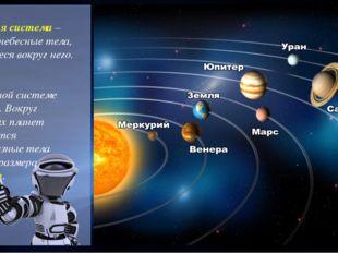 Солнечная система – Солнце и небесные тела, движущиеся вокруг него. В Солнеч