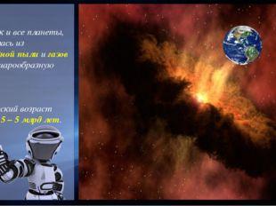 Земля, как и все планеты, образовалась из межзвёздной пыли и газов и имеет ш