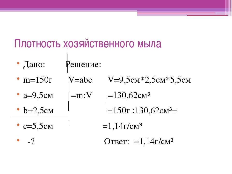 Плотность хозяйственного мыла Дано: Решение: m=150г V=abc V=9,5см*2,5см*5,5см...