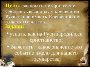 Задачи: узнать, как на Руси зародилось христианство; Выяснить, какое значение