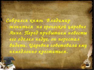 Собрался князь Владимир жениться на греческой царевне Анне. Перед прибытием н