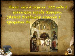 Было это 8 апреля 988 года в греческом городе Корсунь. Святой Владимир нареч