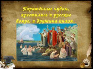 Поражённые чудом, крестились и русские бояре, и дружина князя.