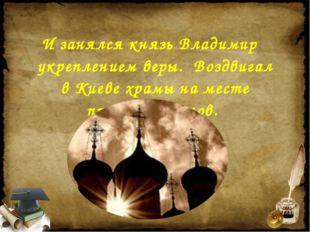 И занялся князь Владимир укреплением веры. Воздвигал в Киеве храмы на месте п
