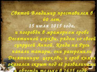Святой Владимир преставился в 60 лет, 15 июля 1015 года, и погребён в мраморн