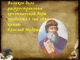 Великое дело распространения христианской веры продолжил сын святого князя, Я