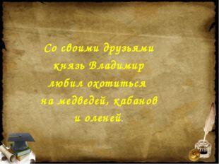 Со своими друзьями князь Владимир любил охотиться на медведей, кабанов и олен