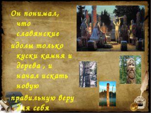 Он понимал, что славянские идолы только куски камня и дерева , и начал искать