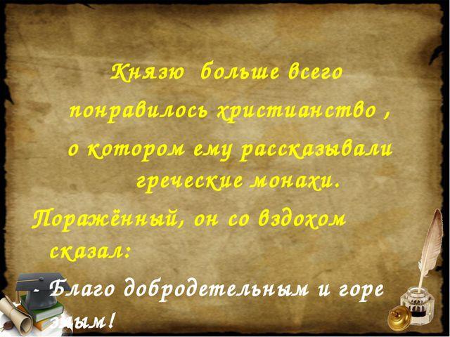 Князю больше всего понравилось христианство , о котором ему рассказывали греч...