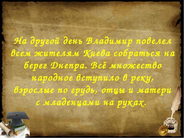 На другой день Владимир повелел всем жителям Киева собраться на берег Днепра....