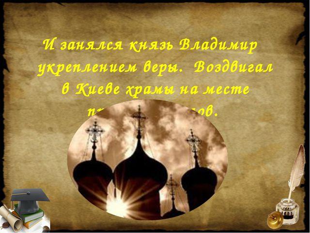 И занялся князь Владимир укреплением веры. Воздвигал в Киеве храмы на месте п...