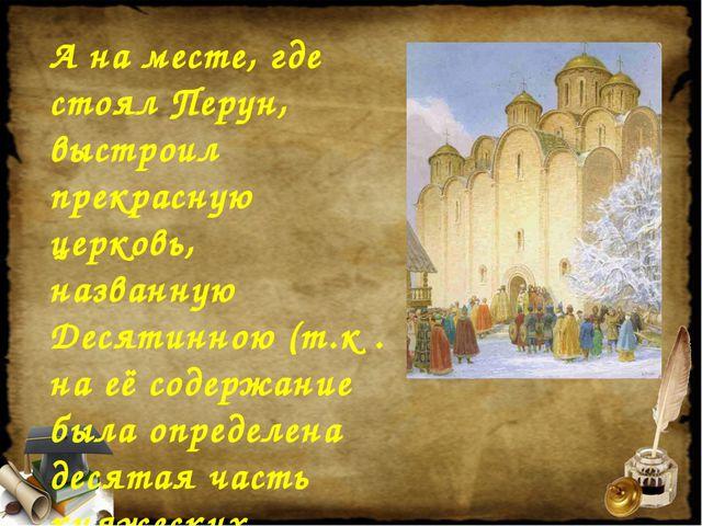 А на месте, где стоял Перун, выстроил прекрасную церковь, названную Десятинно...