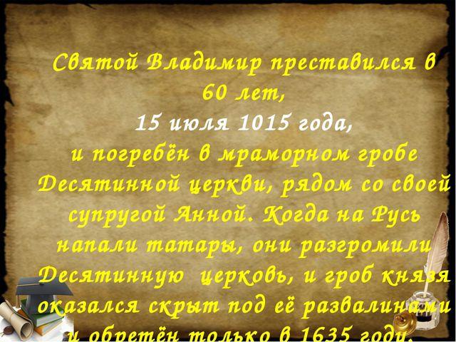 Святой Владимир преставился в 60 лет, 15 июля 1015 года, и погребён в мраморн...