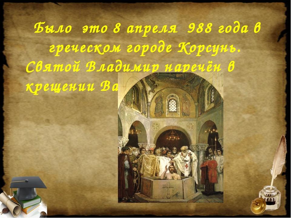 Было это 8 апреля 988 года в греческом городе Корсунь. Святой Владимир нареч...