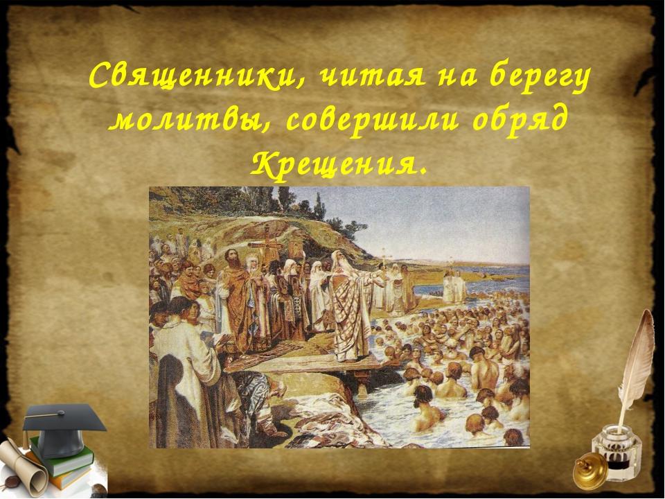 Священники, читая на берегу молитвы, совершили обряд Крещения.