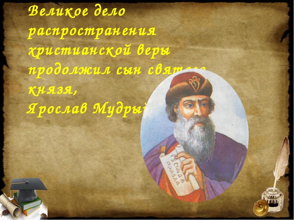 Великое дело распространения христианской веры продолжил сын святого князя, Я...