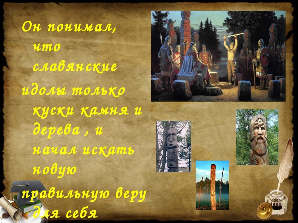 Он понимал, что славянские идолы только куски камня и дерева , и начал искать...
