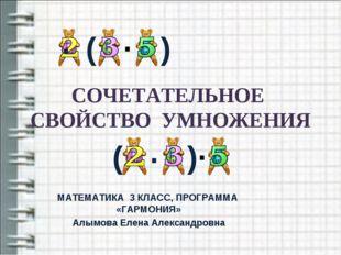 СОЧЕТАТЕЛЬНОЕ СВОЙСТВО УМНОЖЕНИЯ МАТЕМАТИКА 3 КЛАСС, ПРОГРАММА «ГАРМОНИЯ» Алы