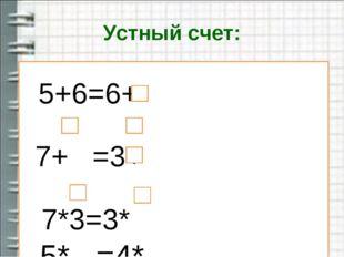 Устный счет: 5+6=6+ 7+ =3+ 7*3=3* 5* =4*