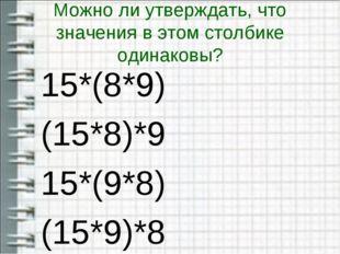 Можно ли утверждать, что значения в этом столбике одинаковы? 15*(8*9) (15*8)*