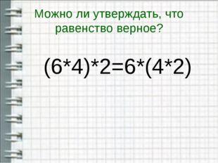 Можно ли утверждать, что равенство верное? (6*4)*2=6*(4*2)