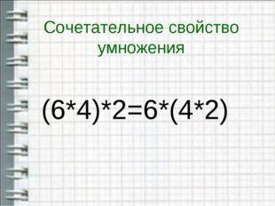 Сочетательное свойство умножения (6*4)*2=6*(4*2)