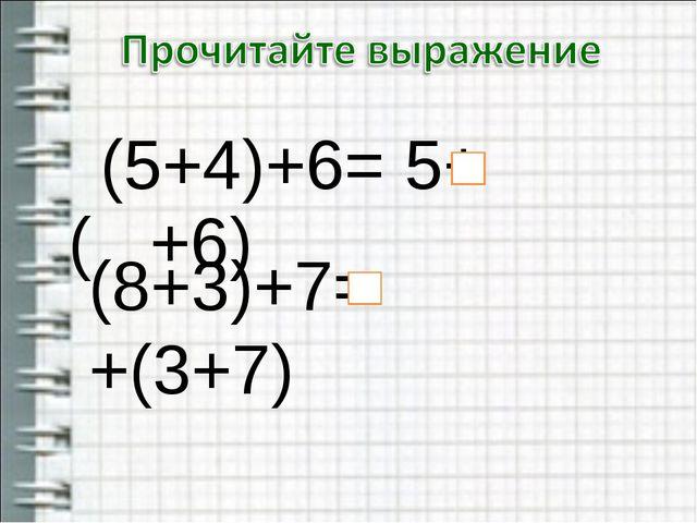 (5+4)+6= 5+( +6) (8+3)+7= +(3+7)