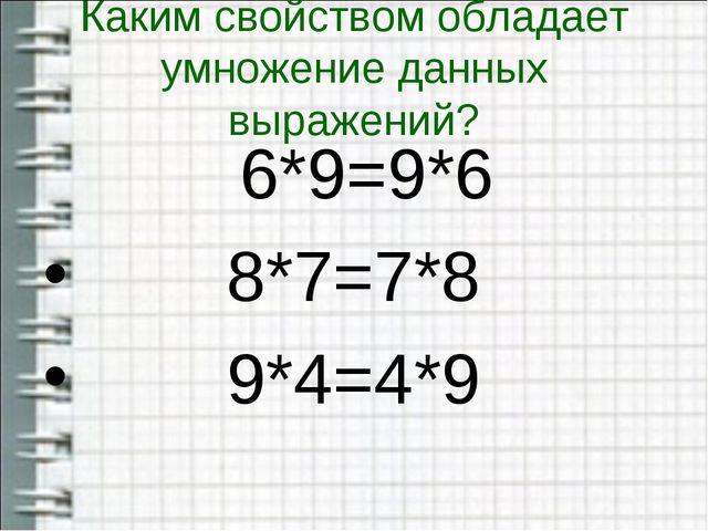 Каким свойством обладает умножение данных выражений? 6*9=9*6 8*7=7*8 9*4=4*9