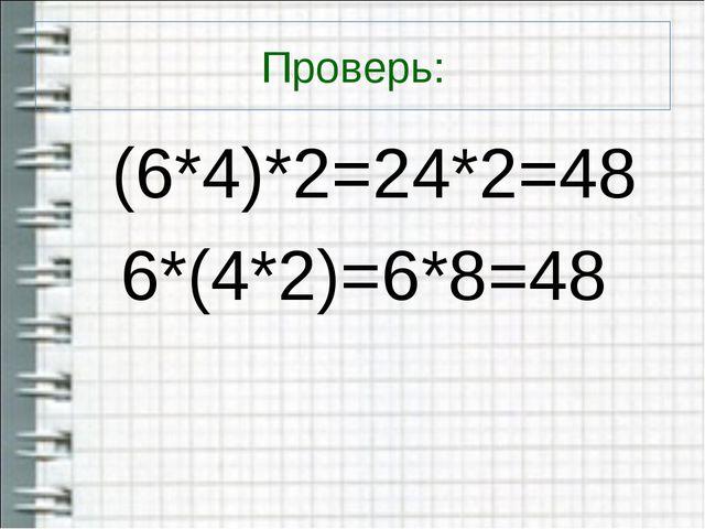 Проверь: (6*4)*2=24*2=48 6*(4*2)=6*8=48