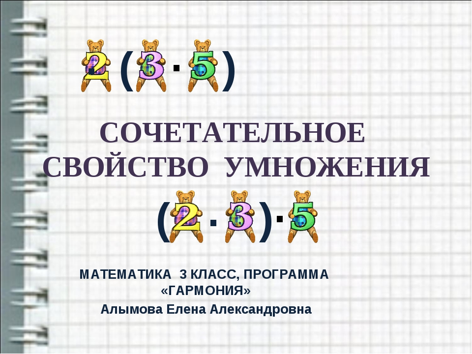 СОЧЕТАТЕЛЬНОЕ СВОЙСТВО УМНОЖЕНИЯ МАТЕМАТИКА 3 КЛАСС, ПРОГРАММА «ГАРМОНИЯ» Алы...