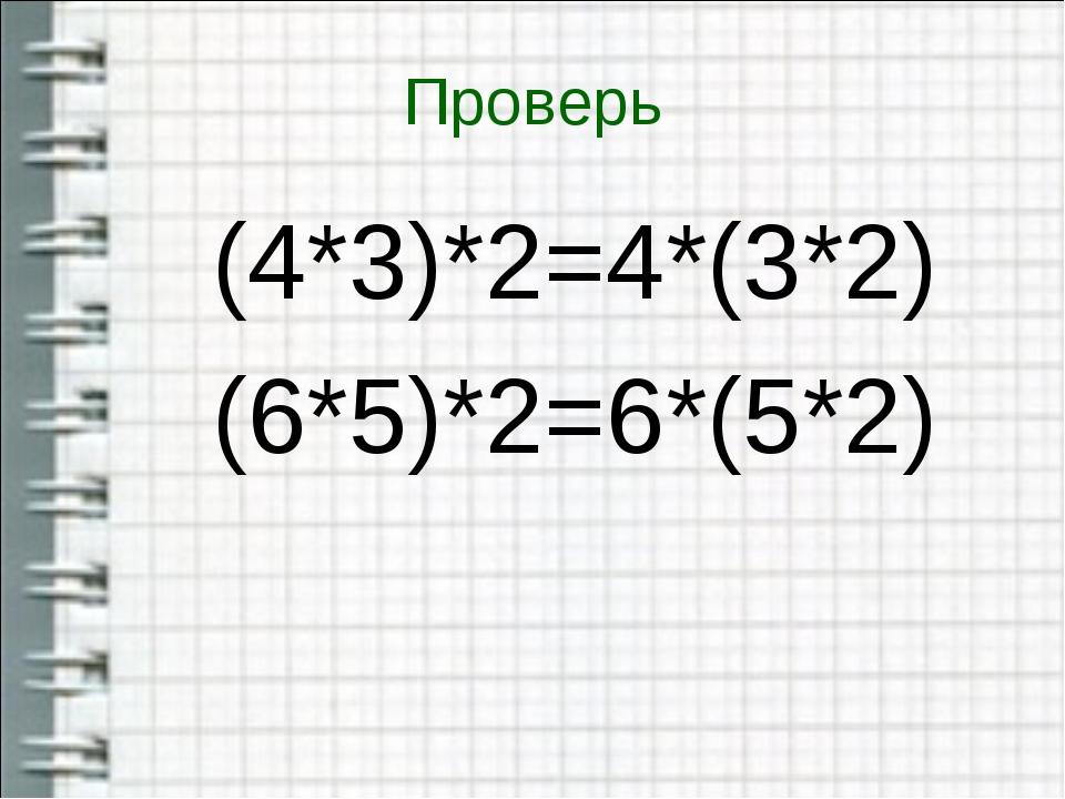 Проверь (4*3)*2=4*(3*2) (6*5)*2=6*(5*2)