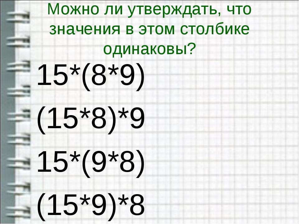 Можно ли утверждать, что значения в этом столбике одинаковы? 15*(8*9) (15*8)*...