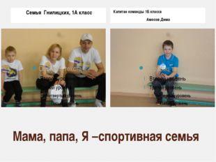 Мама, папа, Я –спортивная семья Семья Гнилицких, 1А класс Капитан команды 1Б
